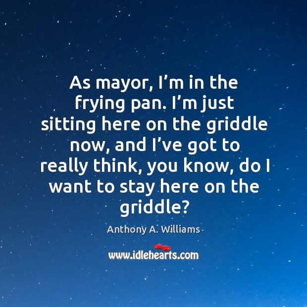 Image, As mayor, I'm in the frying pan. I'm just sitting here on the griddle now