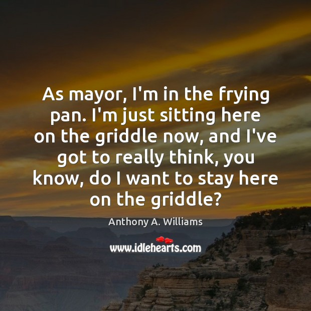 Image, As mayor, I'm in the frying pan. I'm just sitting here on