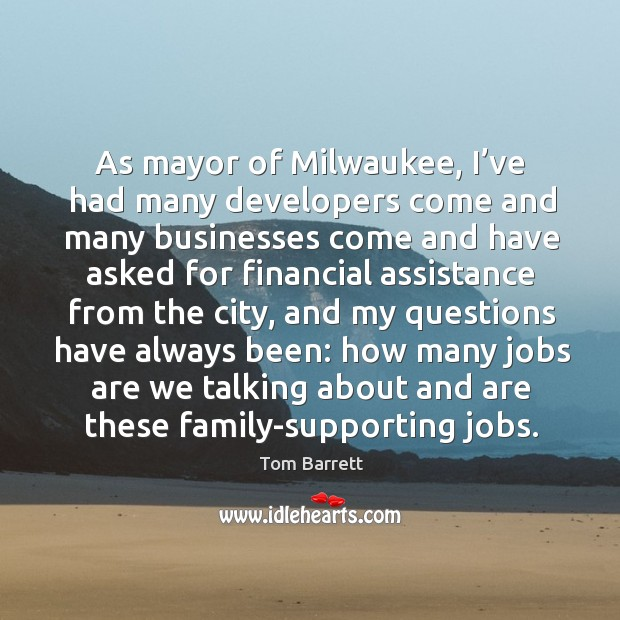 As mayor of milwaukee, I've had many developers come and many businesses come and have asked Image