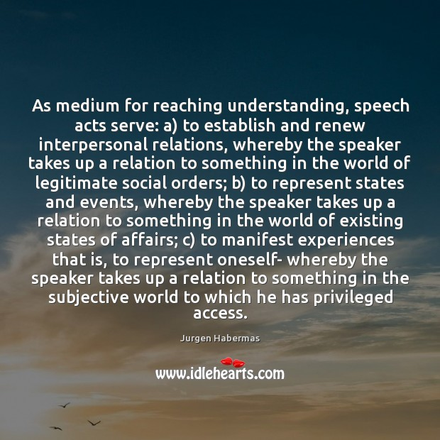 As medium for reaching understanding, speech acts serve: a) to establish and Jurgen Habermas Picture Quote