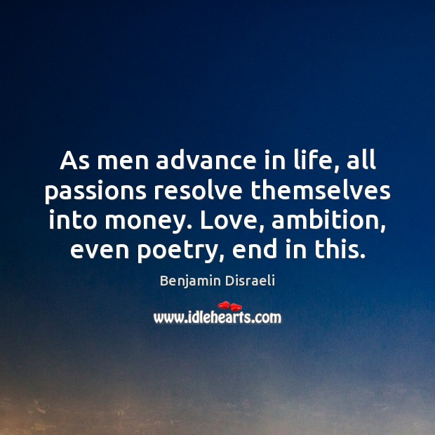 As men advance in life, all passions resolve themselves into money. Love, Benjamin Disraeli Picture Quote