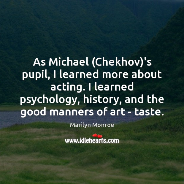 Image, As Michael (Chekhov)'s pupil, I learned more about acting. I learned