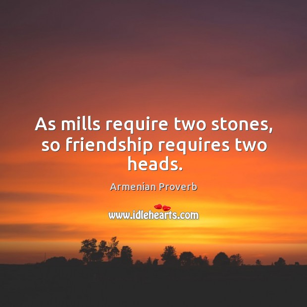 As mills require two stones, so friendship requires two heads. Armenian Proverbs Image
