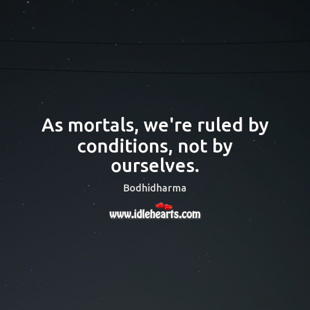 As mortals, we're ruled by conditions, not by ourselves. Bodhidharma Picture Quote