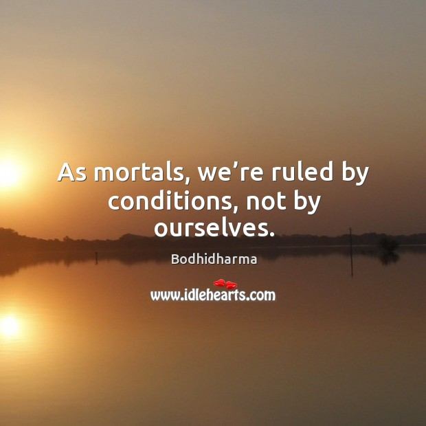 As mortals, we're ruled by conditions, not by ourselves. Image