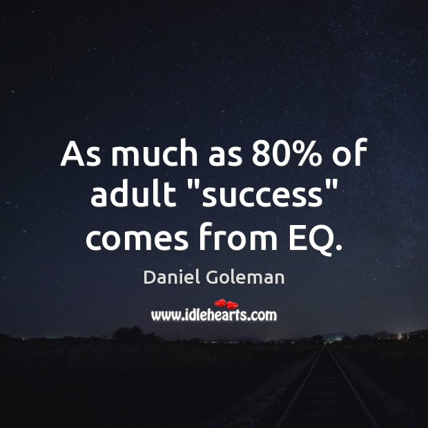 """As much as 80% of adult """"success"""" comes from EQ. Daniel Goleman Picture Quote"""