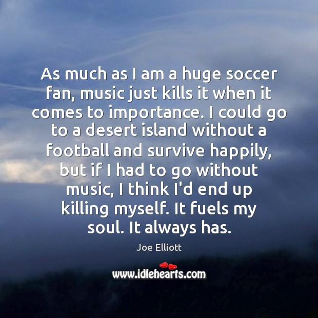 As much as I am a huge soccer fan, music just kills Joe Elliott Picture Quote