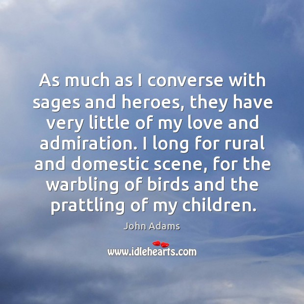 Image, As much as I converse with sages and heroes, they have very little of my love and admiration.