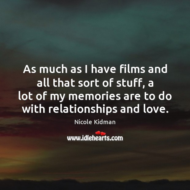 As much as I have films and all that sort of stuff, Nicole Kidman Picture Quote