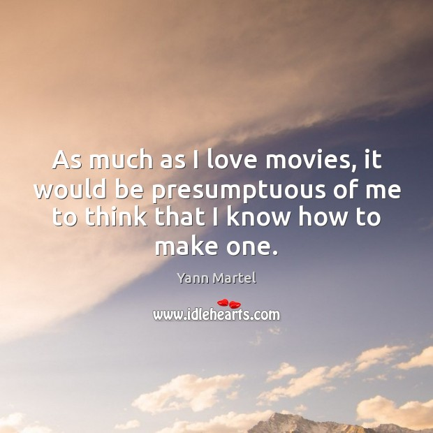 As much as I love movies, it would be presumptuous of me Yann Martel Picture Quote