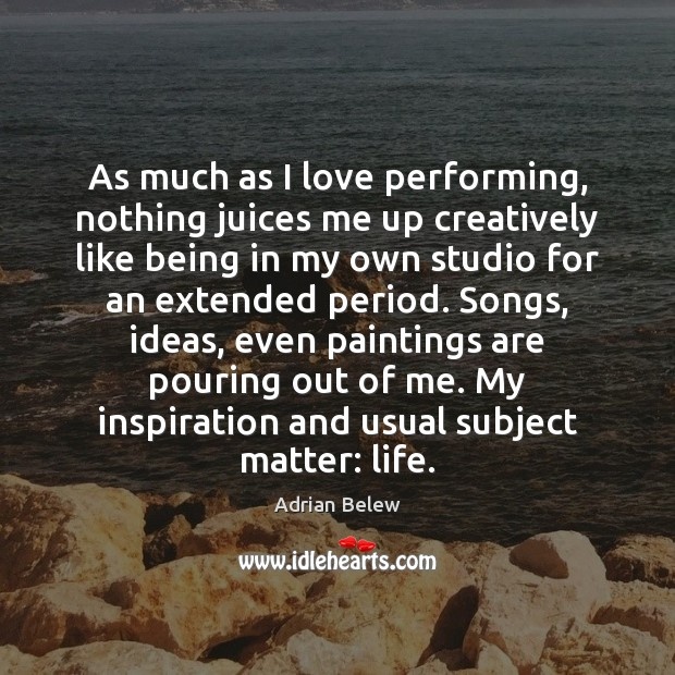 Image, As much as I love performing, nothing juices me up creatively like