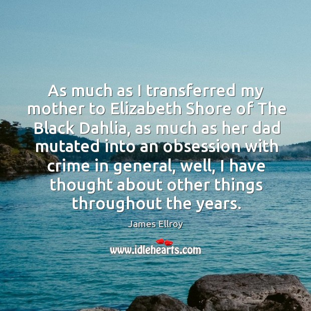 As much as I transferred my mother to elizabeth shore of the black dahlia, as much James Ellroy Picture Quote