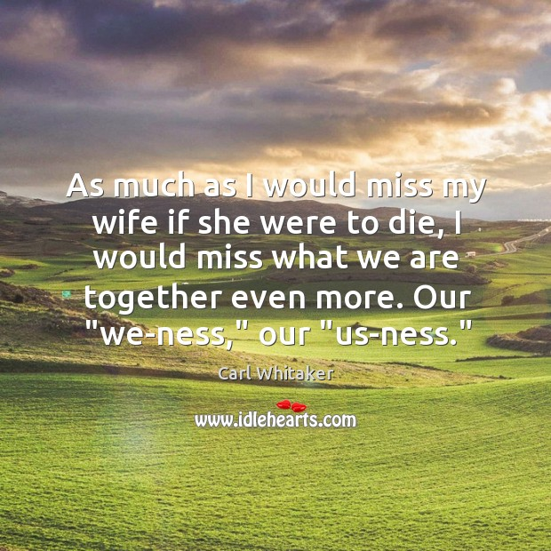 As much as I would miss my wife if she were to Carl Whitaker Picture Quote