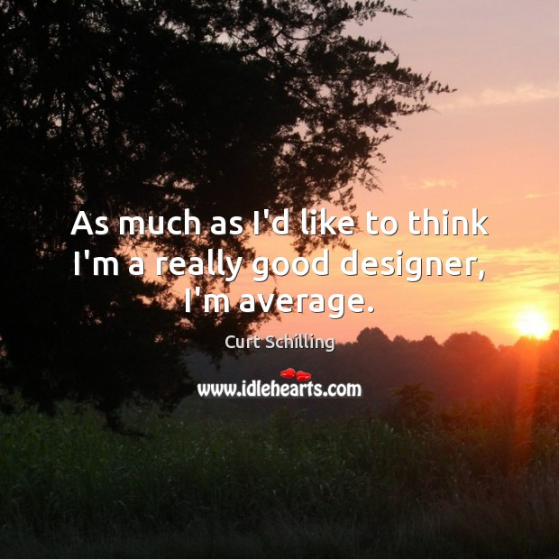As much as I'd like to think I'm a really good designer, I'm average. Curt Schilling Picture Quote