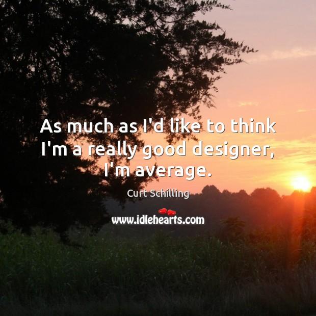 As much as I'd like to think I'm a really good designer, I'm average. Image