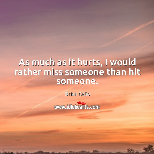 As much as it hurts, I would rather miss someone than hit someone. Image