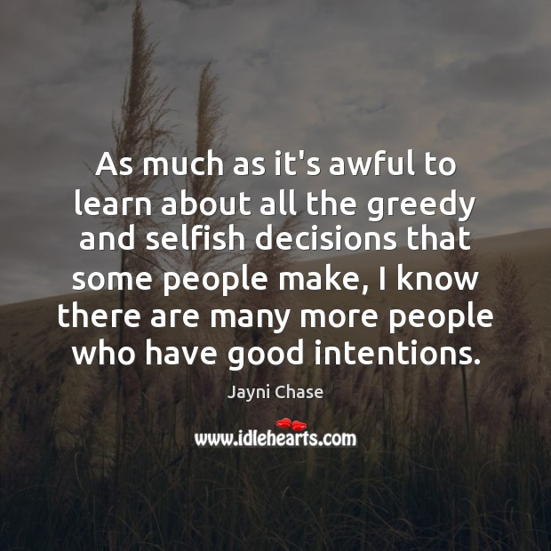 As much as it's awful to learn about all the greedy and Good Intentions Quotes Image