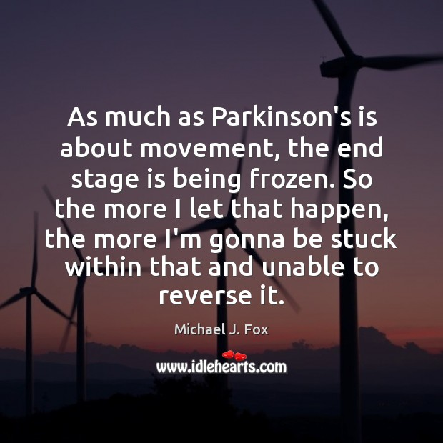 As much as Parkinson's is about movement, the end stage is being Michael J. Fox Picture Quote