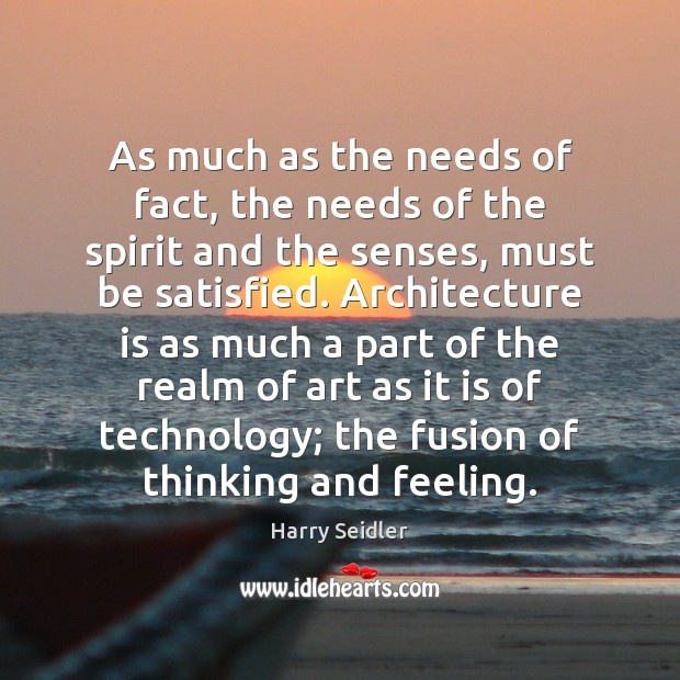 As much as the needs of fact, the needs of the spirit Architecture Quotes Image