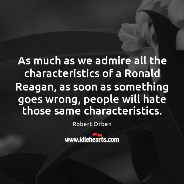 As much as we admire all the characteristics of a Ronald Reagan, Robert Orben Picture Quote