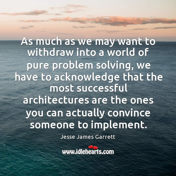 As much as we may want to withdraw into a world of pure problem solving Jesse James Garrett Picture Quote