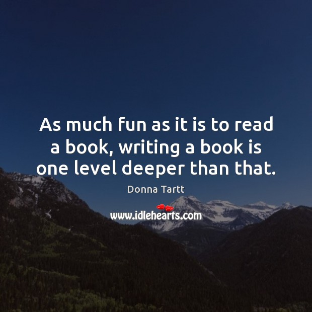 As much fun as it is to read a book, writing a book is one level deeper than that. Donna Tartt Picture Quote