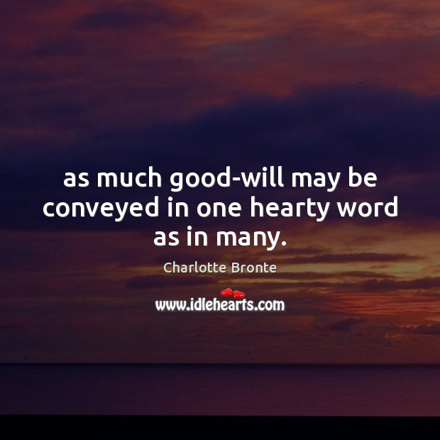 As much good-will may be conveyed in one hearty word as in many. Charlotte Bronte Picture Quote