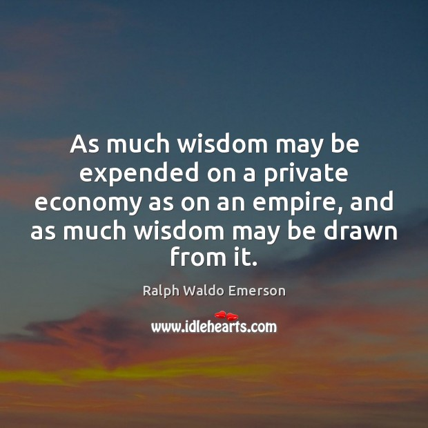 Image, As much wisdom may be expended on a private economy as on