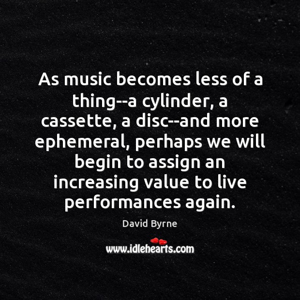 Image, As music becomes less of a thing–a cylinder, a cassette, a disc–and