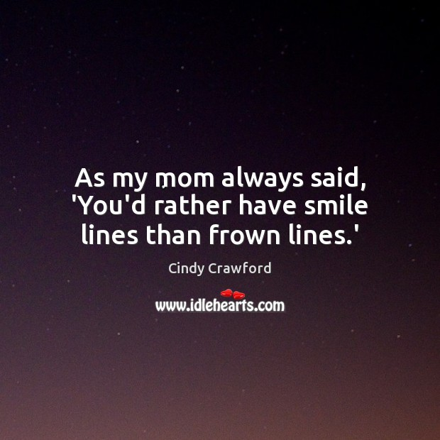 As my mom always said, 'You'd rather have smile lines than frown lines.' Cindy Crawford Picture Quote