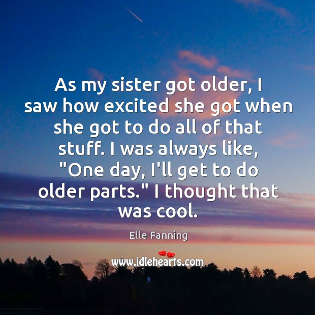 As my sister got older, I saw how excited she got when Elle Fanning Picture Quote