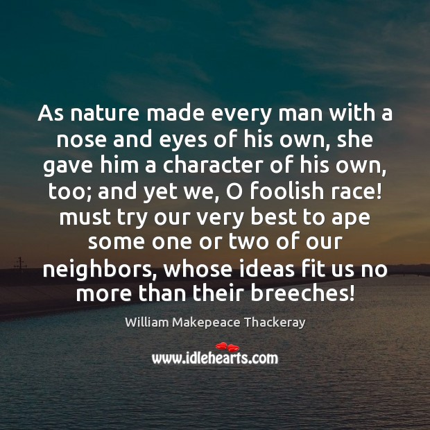 As nature made every man with a nose and eyes of his Image