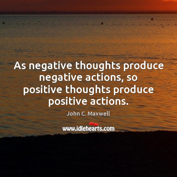 Image, As negative thoughts produce negative actions, so positive thoughts produce positive actions.