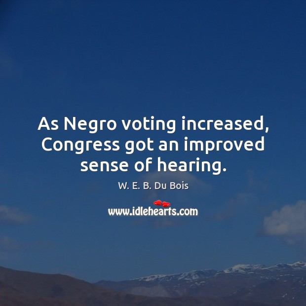 As Negro voting increased, Congress got an improved sense of hearing. W. E. B. Du Bois Picture Quote