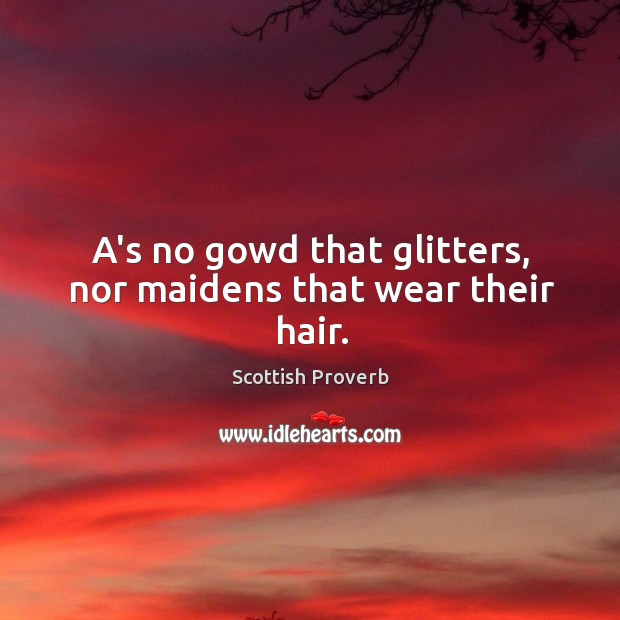 Image, A's no gowd that glitters, nor maidens that wear their hair.