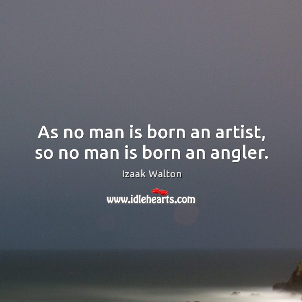 As no man is born an artist, so no man is born an angler. Image