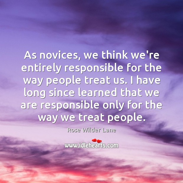As Novices We Think We Re Entirely Responsible For The Way People Treat