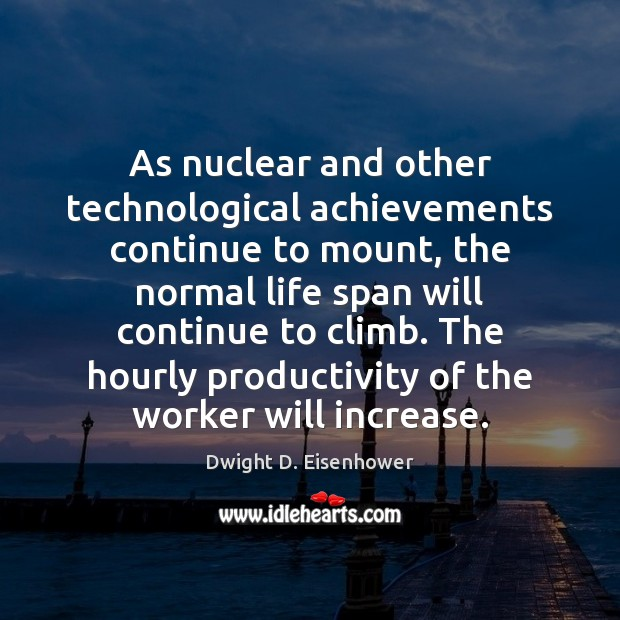 As nuclear and other technological achievements continue to mount, the normal life Dwight D. Eisenhower Picture Quote