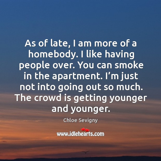 As of late, I am more of a homebody. I like having people over. You can smoke in the apartment. Chloe Sevigny Picture Quote