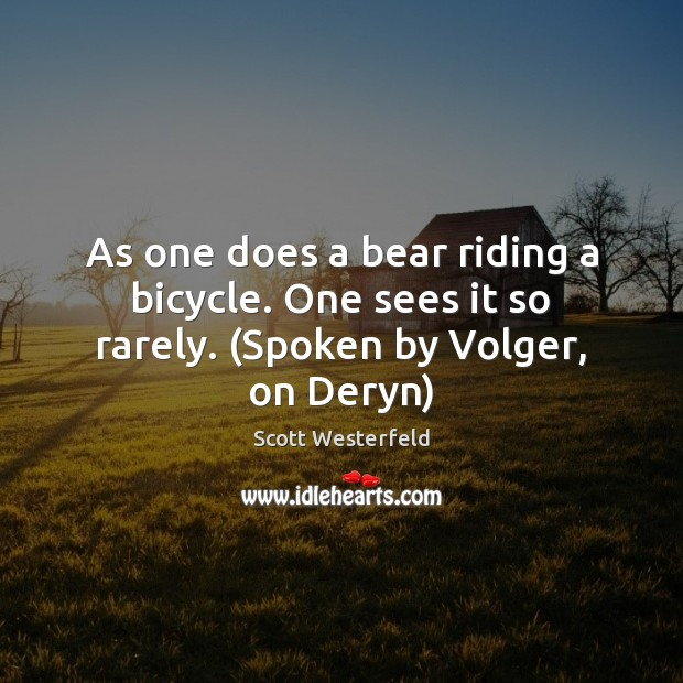 Image, As one does a bear riding a bicycle. One sees it so rarely. (Spoken by Volger, on Deryn)
