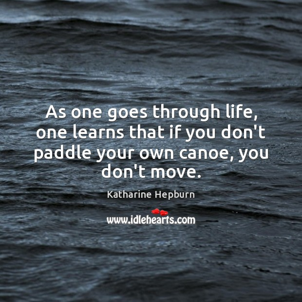 Image, As one goes through life, one learns that if you don't paddle