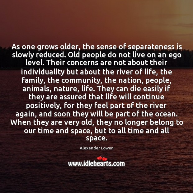 As one grows older, the sense of separateness is slowly reduced. Old Image