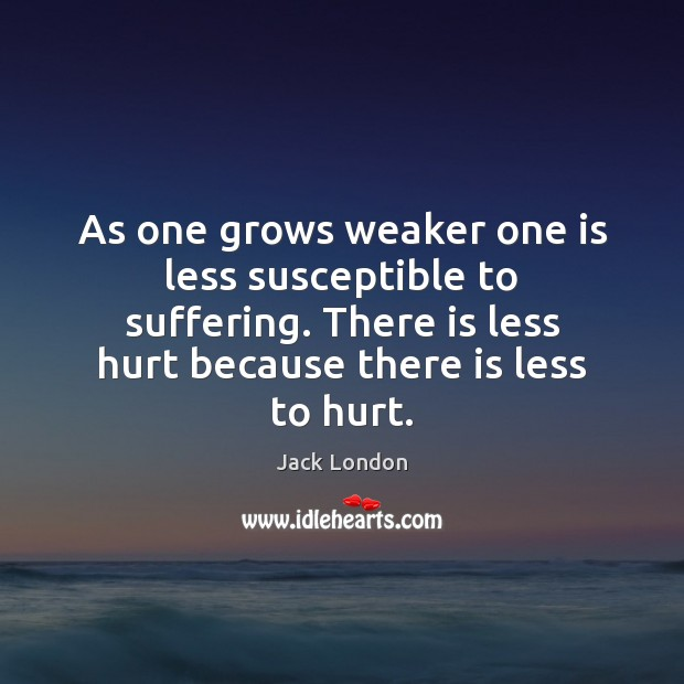 As one grows weaker one is less susceptible to suffering. There is Jack London Picture Quote