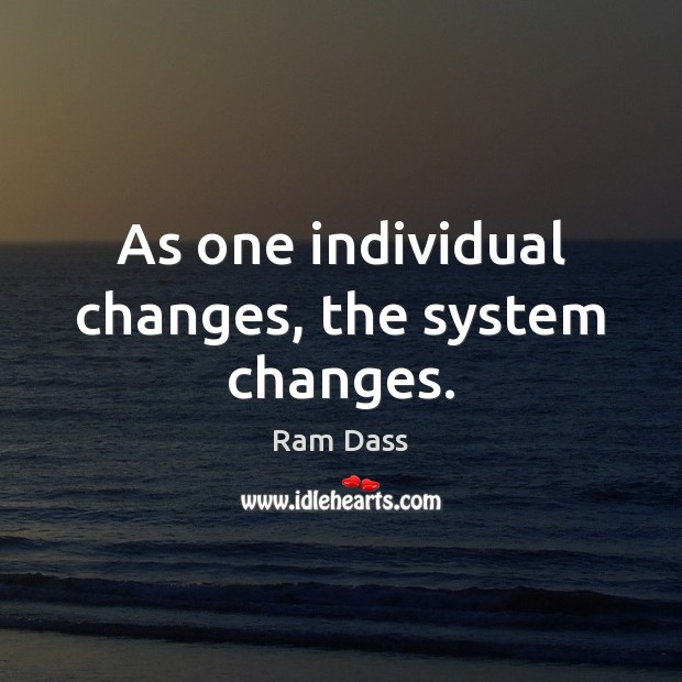 As one individual changes, the system changes. Ram Dass Picture Quote