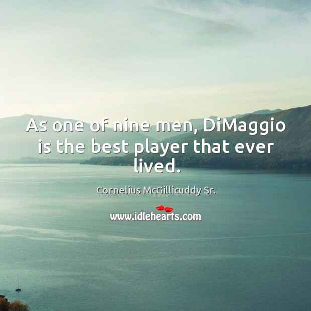 Image, As one of nine men, dimaggio is the best player that ever lived.