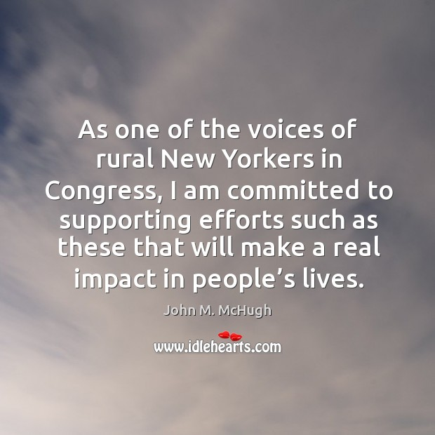 As one of the voices of rural new yorkers in congress, I am committed to supporting John M. McHugh Picture Quote