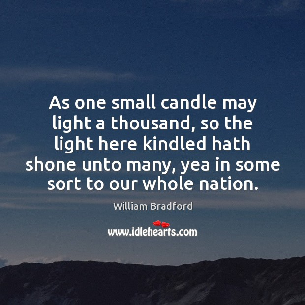 As one small candle may light a thousand, so the light here William Bradford Picture Quote