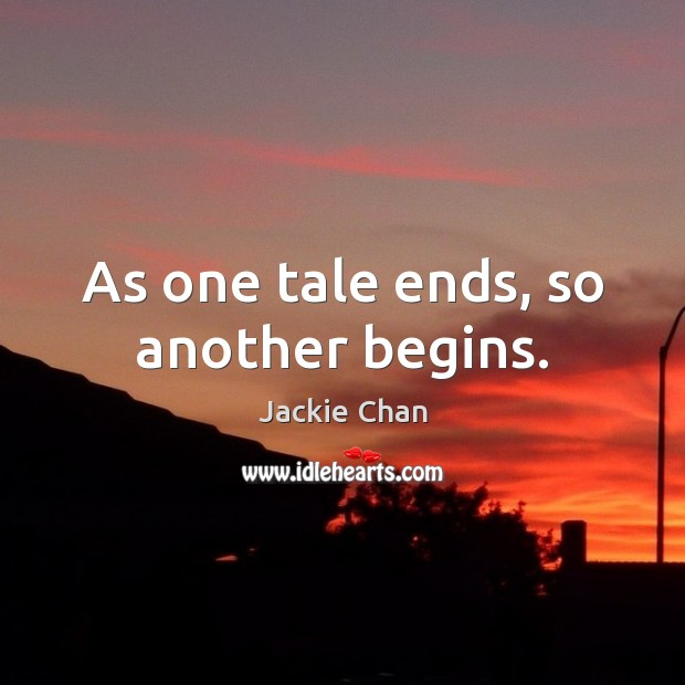 As one tale ends, so another begins. Jackie Chan Picture Quote