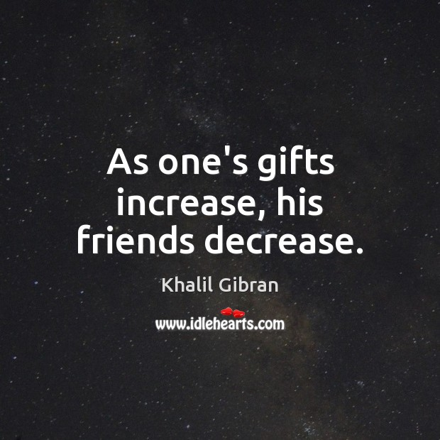 Image, As one's gifts increase, his friends decrease.