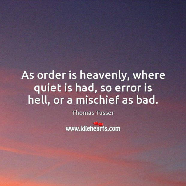 As order is heavenly, where quiet is had, so error is hell, or a mischief as bad. Thomas Tusser Picture Quote